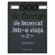 500 de lucruri de incercat intr-o viata, volumul 2 - Elise de Rijck