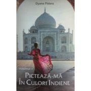 Pictează-mă în culori indiene, volumul 1 - Dyana Pislaru