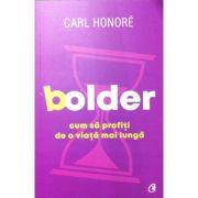 Bolder. Cum sa profiti de o viata mai lunga - Carl Honore