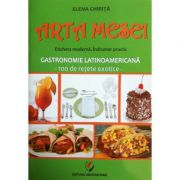 Arta mesei. Gastronomie Latinoamericana - 100 de retete exotice