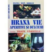 Hrana vie aperitive si dulciuri pentru toate varstele - Elena Nita Ibrian