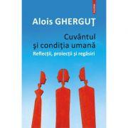 Cuvântul și condiția umană. Reflecții, proiecții și regăsiri - Alois Gherguț