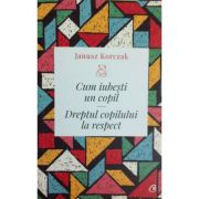 Cum iubesti un copil. Dreptul copilului la respect - Janusz Korczak