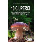 10 ciuperci. Cum sa gasesti si sa determini cele mai sigure specii - Gerhard Schuster
