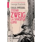 Exilul imposibil. Stefan Zweig la sfârșitul lumii - George Prochnik