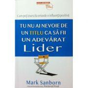 Tu nu ai nevoie de un titlu ca sa fi un adevarat lider - Mark Sanborn