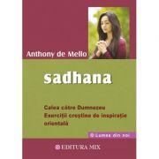 Sadhana. Calea către Dumnezeu. Exerciții creștine de inspirație orientală - Anthony De Mello