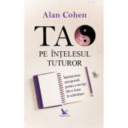 Tao pe înțelesul tuturor - Alan Cohen
