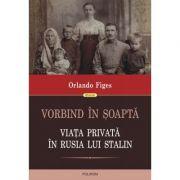 Vorbind în şoaptă. Viaţa privată în Rusia lui Stalin - Orlando Figes