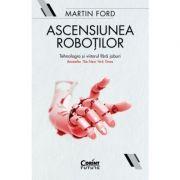 Ascensiunea roboților. Tehnologia și viitorul fără joburi - Martin Ford