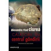 Calatorii in centrul gandirii - Alexandru Vlad Ciurea