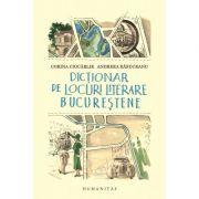 Dicţionar de locuri literare bucureştene - Andreea Răsuceanu, Corina Ciocârlie