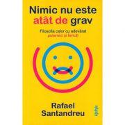 Nimic nu este atât de grav. Filosofia celor cu adevărat puternici şi fericiţi - Rafael Santandreu