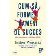 Cum să formezi oameni de succes. Sfaturi simple pentru schimbări radicale - Esther Wojcicki