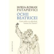 Ochii Beatricei. Cum arăta cu adevărat lumea lui Dante? - Horia-Roman Patapievici