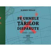 Pe urmele țărilor dispărute - Bjorn Berge