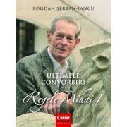 Ultimele convorbiri cu Regele Mihai I - Bogdan Șerban-Iancu