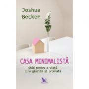 Casa minimalistă - Ghid pentru o viata bine gandita si ordonata - Joshua Becker