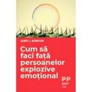 Cum sa faci fata persoanelor explozive emotional - Albert J. Bernstein
