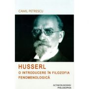 Husserl. O introducere in filozofia fenomenologica - Camil Petrescu