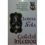 Castelul interior. Desavarsirea spirituala sau cele sapte etape ale unirii sufletului cu Dumnezeu - Teresa De Avila