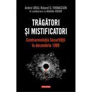 Trăgători și mistificatori. Contrarevoluția Securității în decembrie 1989 - Andrei Ursu