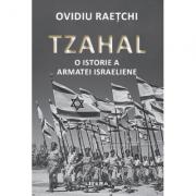 Tzahal. O istorie a armatei israeliene - Ovidiu Raetchi