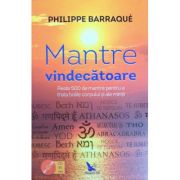 Mantre Vindecatoare. Peste 500 de mantre pentru a trata bolile corpului si ale mintii - Philippe Barraque