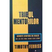 Tribul Mentorilor - scurte sfaturi de viata de la cei mai buni din lume - Timothy Ferriss