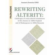 Rewriting alterity - Challenges of cross-cultural translations of the classics in 1590s england and of shakespeare in 1890s romania
