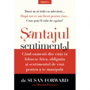 Santajul sentimental. Cand oamenii din viata ta folosesc frica, obligatia si sentimentul de vina pentru a te manipula - Susan Forward