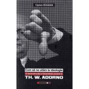 Cum sa ne uitam la ideologie. Th. W. Adorno - Ciprian Bogdan