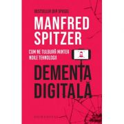 Demența digitală. Cum ne tulbură mintea noile tehnologii - Manfred Spitzer