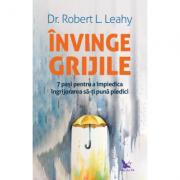 Invinge grijile. 7 pasi pentru a impiedica ingrijorarea sa-ti puna piedici - Robert L. Leahy