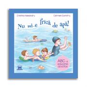 Nu mi-e frica de apa. ABC-ul educatiei acvatice - Cristina Alexandru, Carmen Dumitru