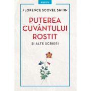 Puterea cuvântului rostit şi alte scrieri - Florence Scovel Shinn