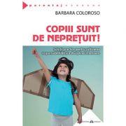 Copiii sunt de nepreţuit! Solutii practice pentru cultivarea responsabilităţii şi a disciplinei interioare - Barbara Coloroso