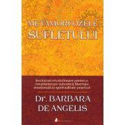 Metamorfozele sufletului. Invăţături revoluţionare pentru o conștientizare autentică, libertate emoţională şi spiritualitate practică - Barbara De Angelis