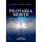Pilotarea morţii. Fenomenologia morţii, volumul 1 - Ovidiu Victor Cosbuc