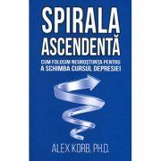 Spirala ascendentă. Cum folosim neuroştiinţa pentru a schimba cursul depresiei - Alex Korb