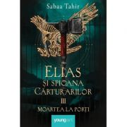 Elias şi spioana Cărturarilor, volumul 3. Moartea la porți - Sabaa Tahir
