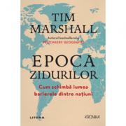 Epoca zidurilor. Cum schimbă lumea barierele dintre națiuni - Tim Marshall