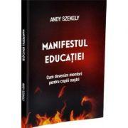 Manifestul educatiei. Cum devenim mentori pentru copii nostri - Andy Szekely