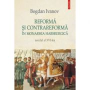 Reformă şi Contrareformă în Monarhia Habsburgică. Secolul al XVI-lea - Bogdan Ivanov
