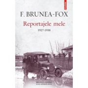 Reportajele mele. 1927-1938 - F. Brunea-Fox