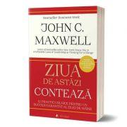 Ziua de astăzi contează. 12 practici zilnice care îți garantează succesul - John Calvin Maxwell