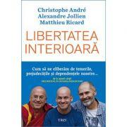 Libertatea interioară - Christophe Andre, Alexandre Jollien, Matthieu Ricard