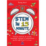 Stem in 15 minute - Exercitii creative de stiinta, tehnologie, inginerie si matematica pentru copii intre 5 si 11 ani - Emily Hunt
