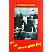 Eu si Gheorghiu Dej - Gheorghe Apostol