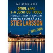 Omul care s-a jucat cu focul. Pe urmele asasinilor lui Olof Palme: Arhiva secretă a lui STIEG LARSSON - Jan Stocklassa